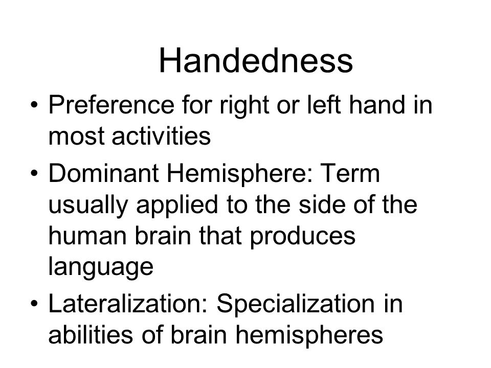 Handedness Preference for right or left hand in most activities Dominant Hemisphere: Term usually applied to the side of the human brain that produces