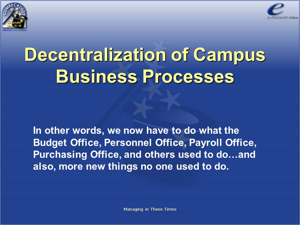 Managing in These Times Decentralization of Campus Business Processes In other words, we now have to do what the Budget Office, Personnel Office, Payroll Office, Purchasing Office, and others used to do…and also, more new things no one used to do.