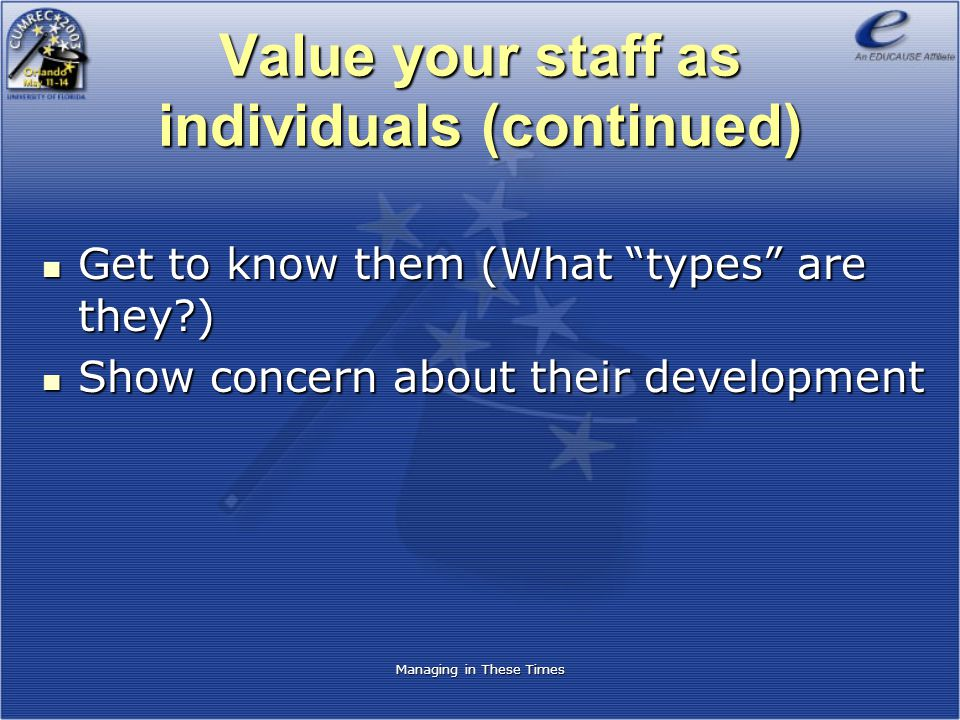 Managing in These Times Value your staff as individuals (continued) Get to know them (What types are they?) Get to know them (What types are they?) Show concern about their development Show concern about their development
