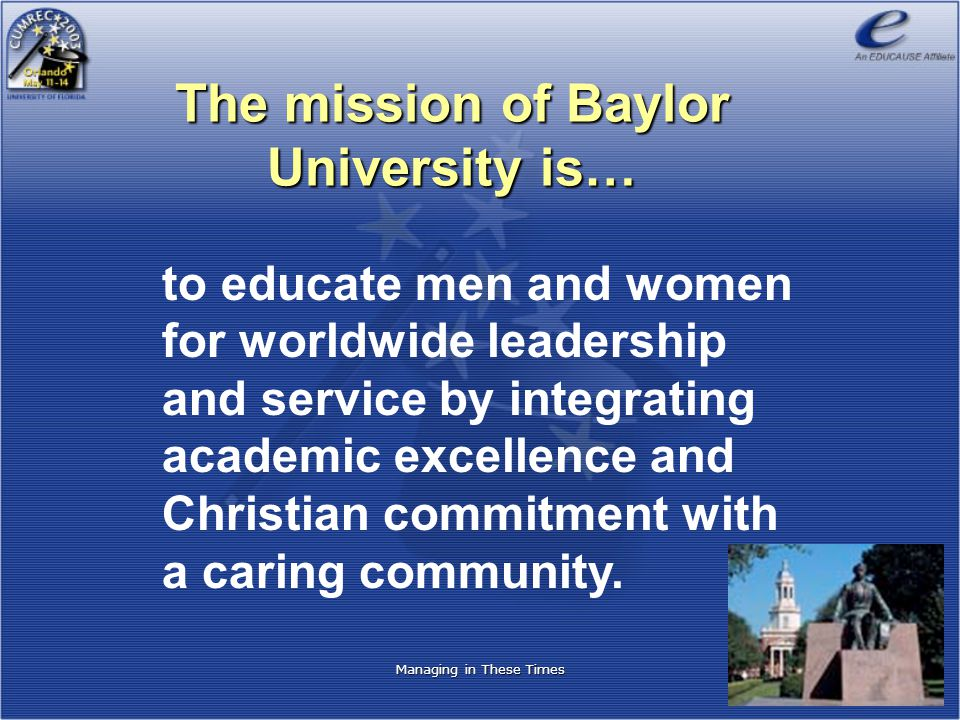 Managing in These Times The mission of Baylor University is… to educate men and women for worldwide leadership and service by integrating academic exc