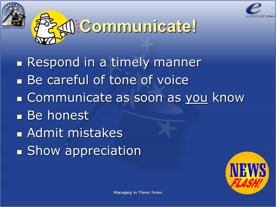 Managing in These Times Communicate! Respond in a timely manner Respond in a timely manner Be careful of tone of voice Be careful of tone of voice Com