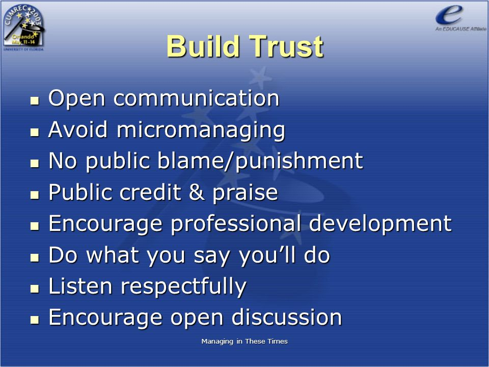 Managing in These Times Build Trust Open communication Open communication Avoid micromanaging Avoid micromanaging No public blame/punishment No public blame/punishment Public credit & praise Public credit & praise Encourage professional development Encourage professional development Do what you say you'll do Do what you say you'll do Listen respectfully Listen respectfully Encourage open discussion Encourage open discussion