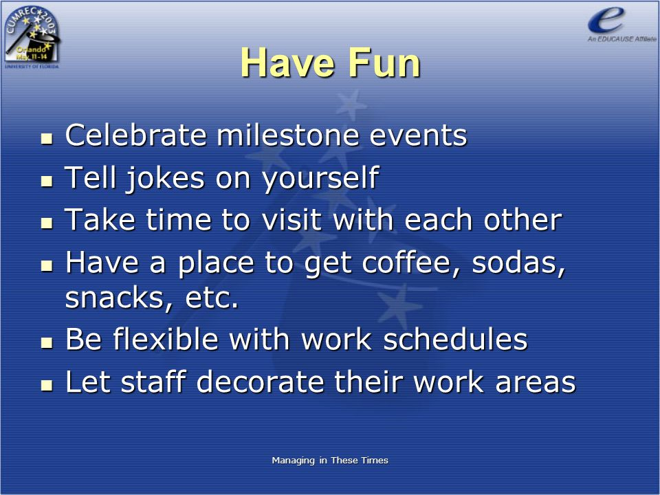 Have Fun Celebrate milestone events Celebrate milestone events Tell jokes on yourself Tell jokes on yourself Take time to visit with each other Take t