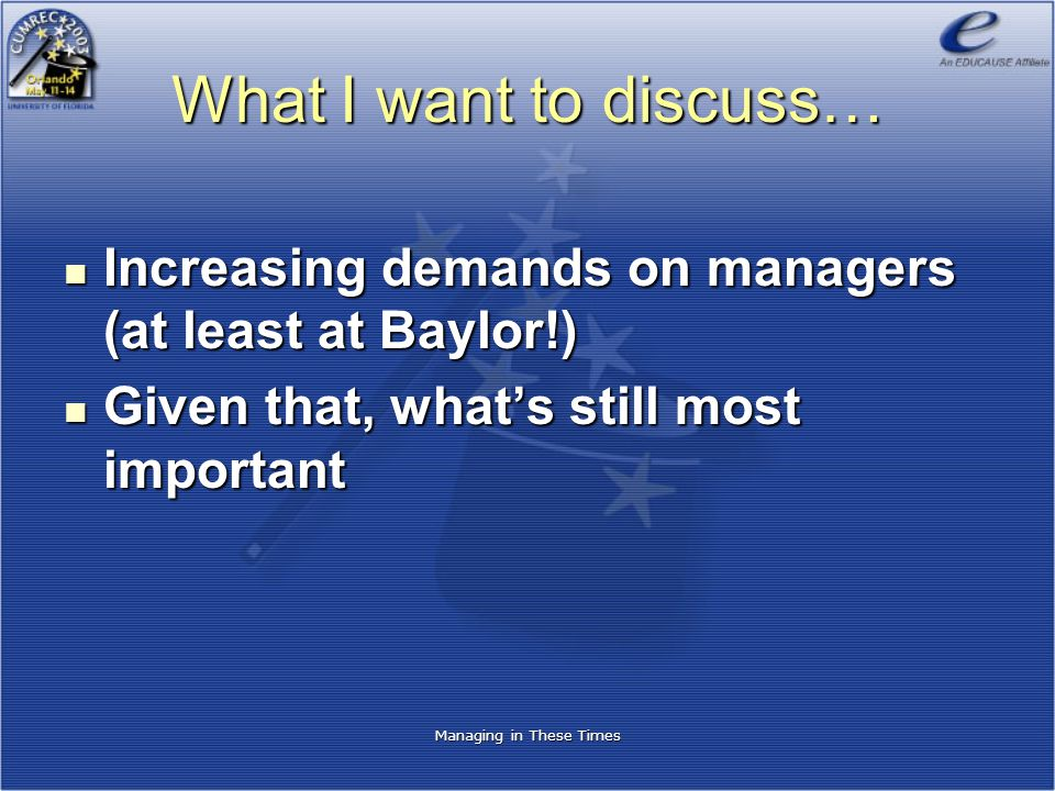 Managing in These Times What I want to discuss… Increasing demands on managers (at least at Baylor!) Increasing demands on managers (at least at Baylo