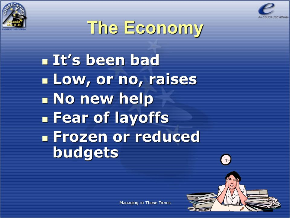 The Economy It's been bad It's been bad Low, or no, raises Low, or no, raises No new help No new help Fear of layoffs Fear of layoffs Frozen or reduced budgets Frozen or reduced budgets