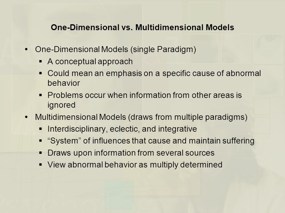 Multidimensional Models of Abnormal Behavior  Biological Factors (genetics, physiology, neurobiology)  Learning Factors (conditioning, modeling)  Emotional Factors  Cognitive Factors  Social Factors  Cultural Factors
