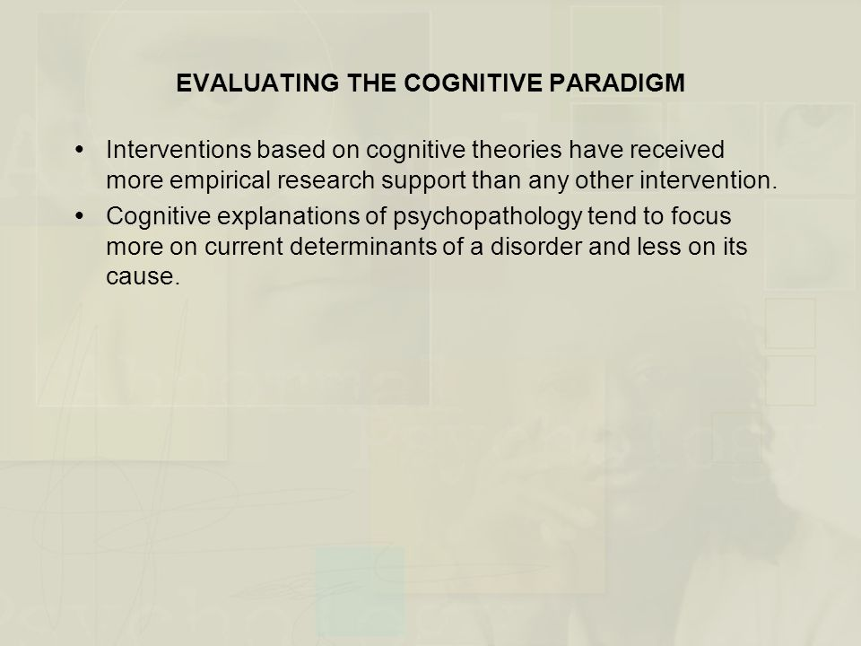 EVALUATING THE COGNITIVE PARADIGM  Interventions based on cognitive theories have received more empirical research support than any other interventio