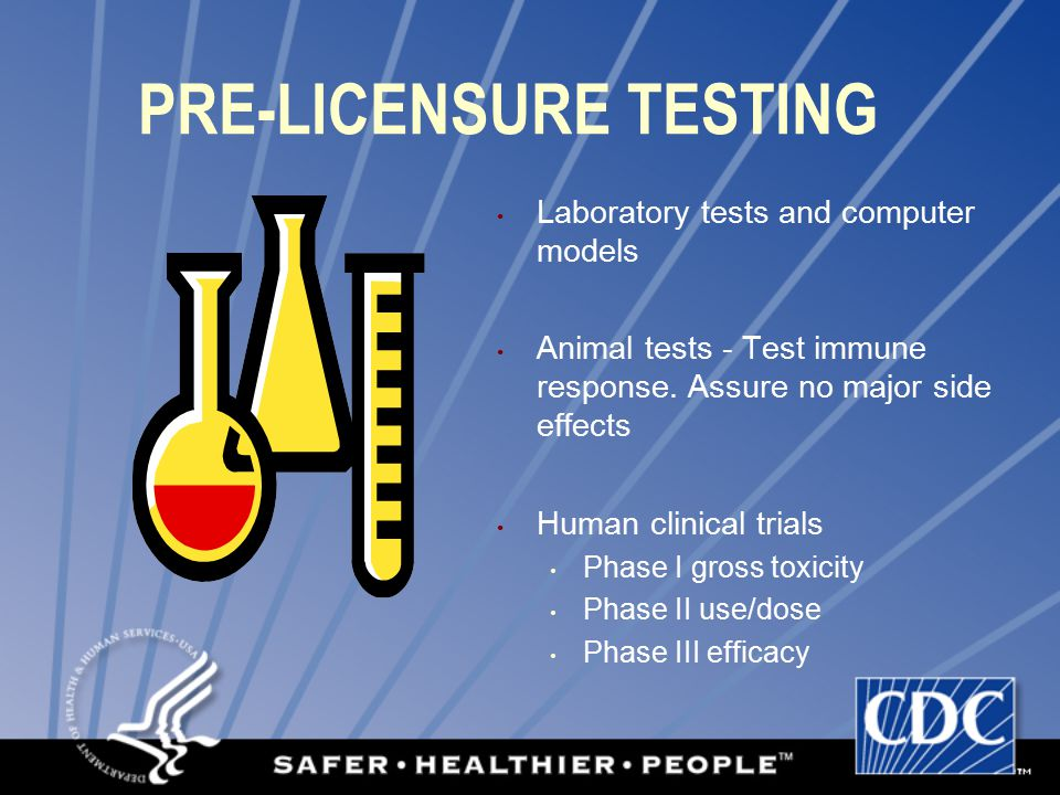 PRE-LICENSURE TESTING Laboratory tests and computer models Animal tests - Test immune response.