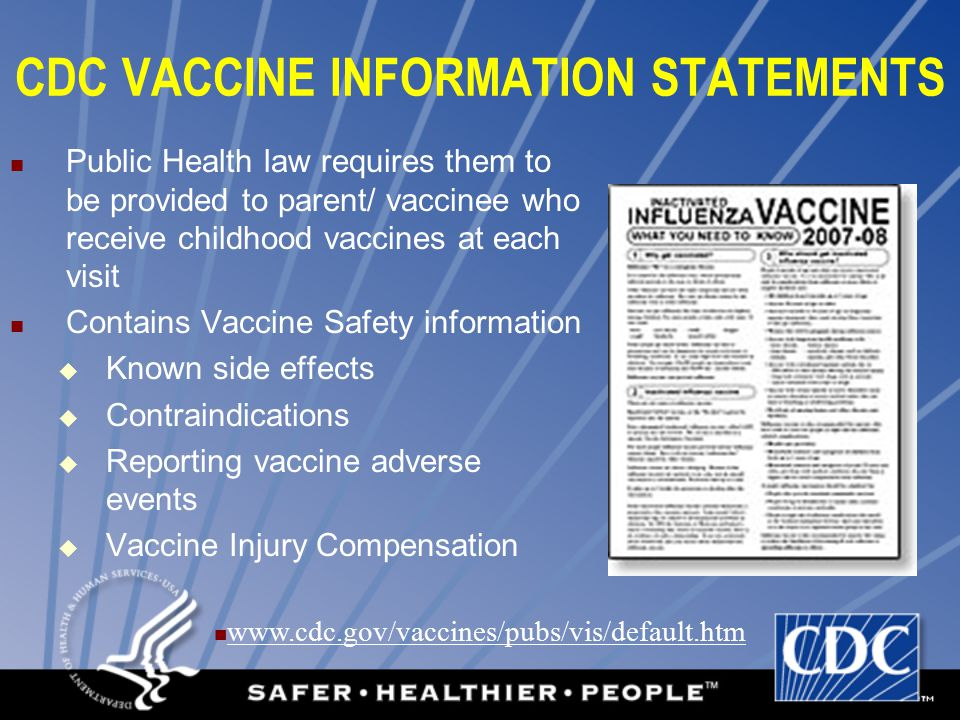 CDC VACCINE INFORMATION STATEMENTS Public Health law requires them to be provided to parent/ vaccinee who receive childhood vaccines at each visit Contains Vaccine Safety information  Known side effects  Contraindications  Reporting vaccine adverse events  Vaccine Injury Compensation www.cdc.gov/vaccines/pubs/vis/default.htm