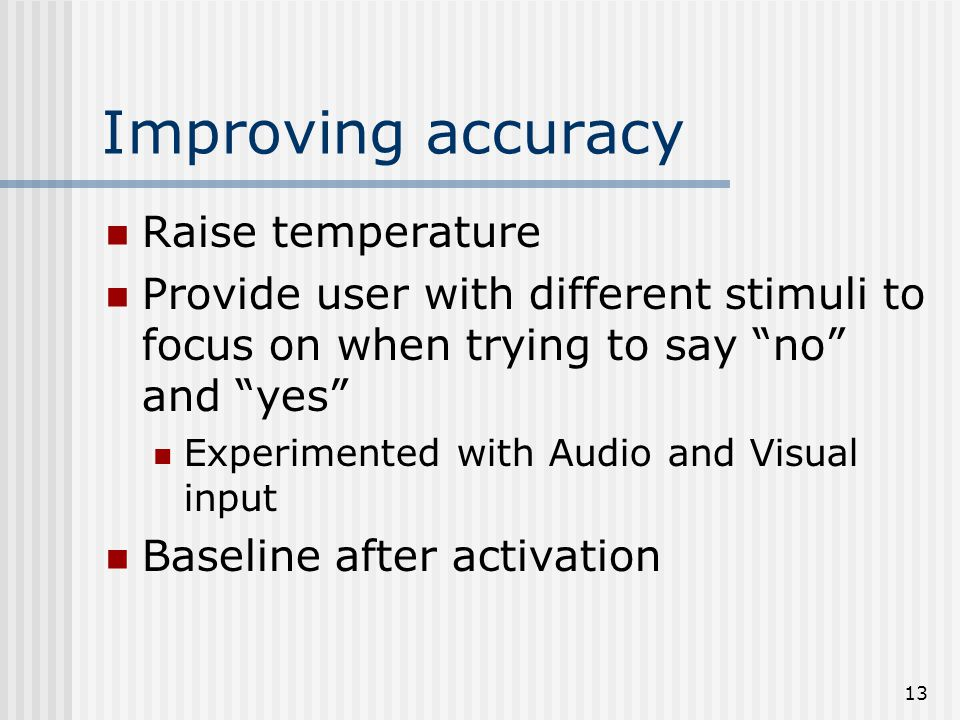 13 Improving accuracy Raise temperature Provide user with different stimuli to focus on when trying to say no and yes Experimented with Audio and Visual input Baseline after activation