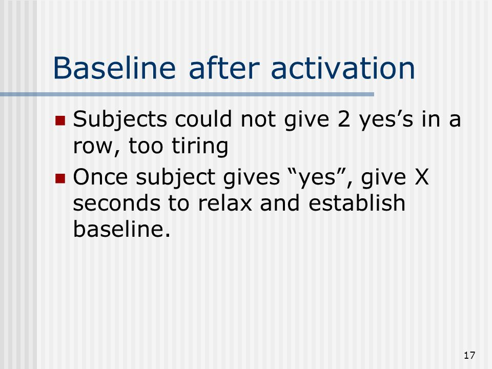 17 Baseline after activation Subjects could not give 2 yes's in a row, too tiring Once subject gives yes , give X seconds to relax and establish baseline.