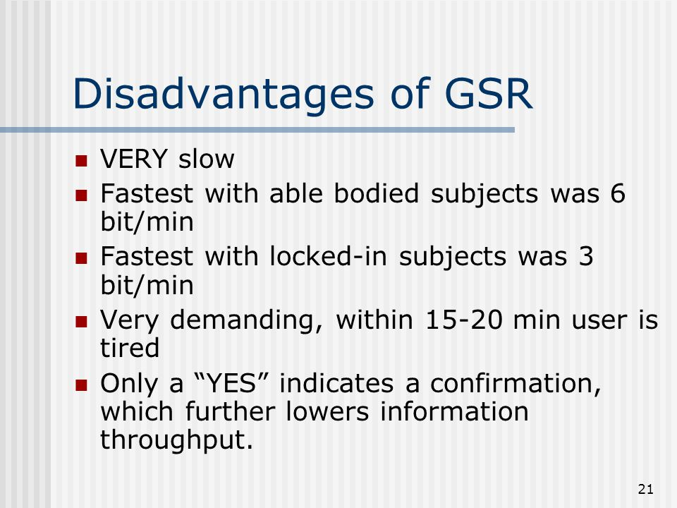 21 Disadvantages of GSR VERY slow Fastest with able bodied subjects was 6 bit/min Fastest with locked-in subjects was 3 bit/min Very demanding, within 15-20 min user is tired Only a YES indicates a confirmation, which further lowers information throughput.