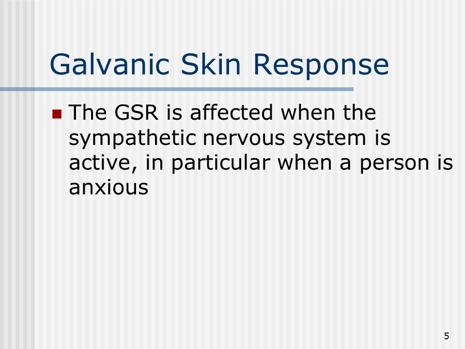 5 Galvanic Skin Response The GSR is affected when the sympathetic nervous system is active, in particular when a person is anxious