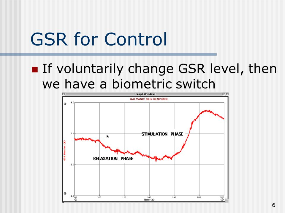 6 GSR for Control If voluntarily change GSR level, then we have a biometric switch