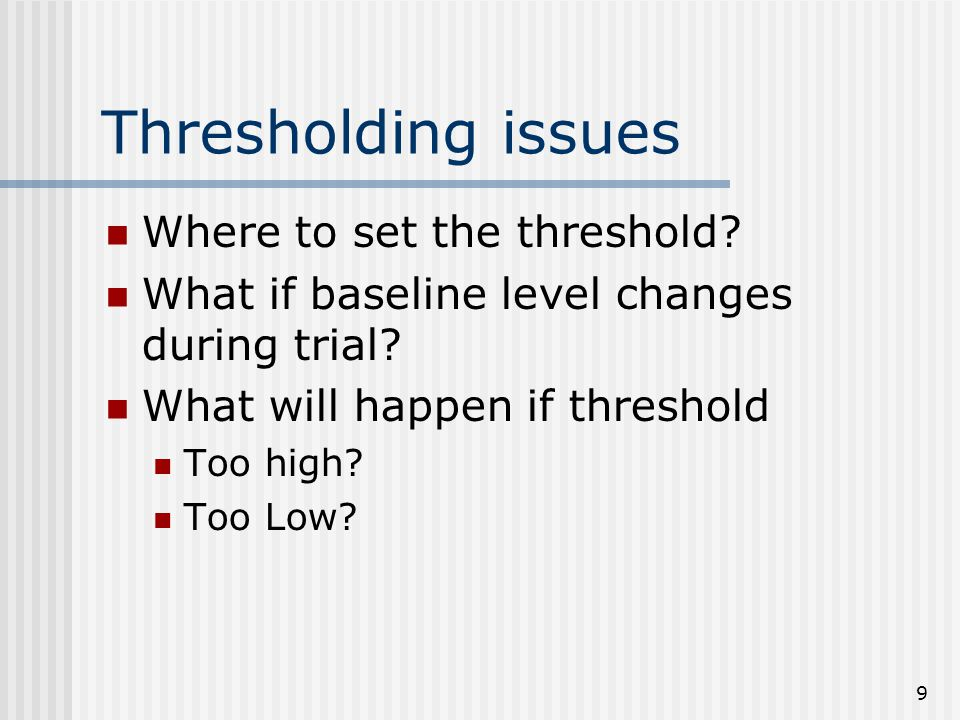 9 Thresholding issues Where to set the threshold. What if baseline level changes during trial.