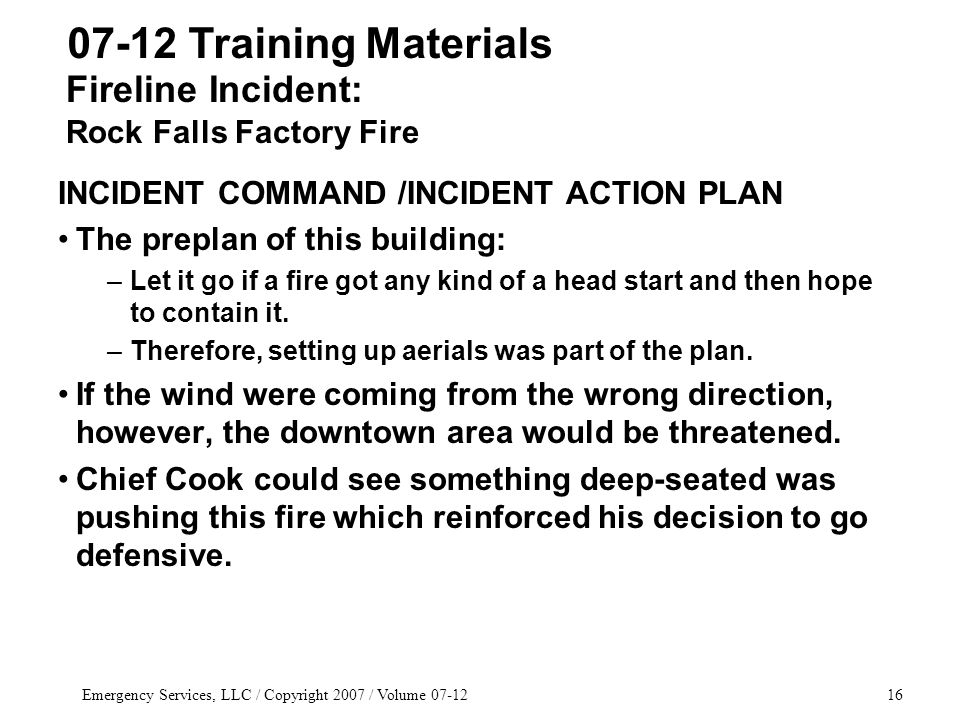 Emergency Services, LLC / Copyright 2007 / Volume 07-1216 INCIDENT COMMAND /INCIDENT ACTION PLAN The preplan of this building: –Let it go if a fire got any kind of a head start and then hope to contain it.
