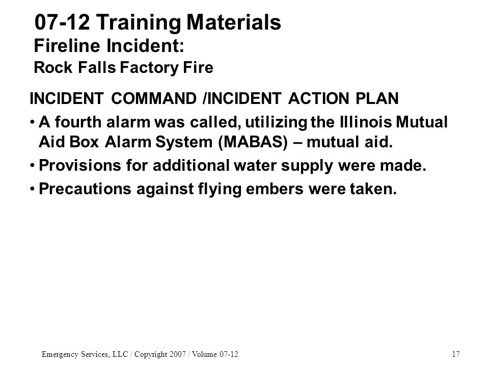 Emergency Services, LLC / Copyright 2007 / Volume 07-1217 INCIDENT COMMAND /INCIDENT ACTION PLAN A fourth alarm was called, utilizing the Illinois Mutual Aid Box Alarm System (MABAS) – mutual aid.