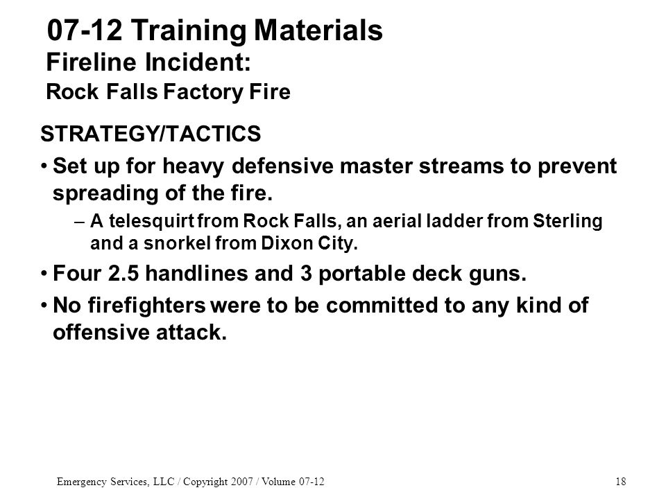 Emergency Services, LLC / Copyright 2007 / Volume 07-1218 STRATEGY/TACTICS Set up for heavy defensive master streams to prevent spreading of the fire.