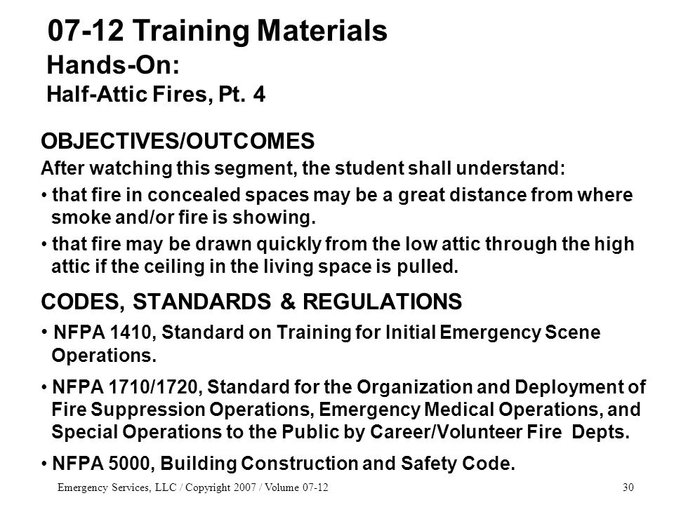 Emergency Services, LLC / Copyright 2007 / Volume 07-1230 OBJECTIVES/OUTCOMES After watching this segment, the student shall understand: that fire in concealed spaces may be a great distance from where smoke and/or fire is showing.