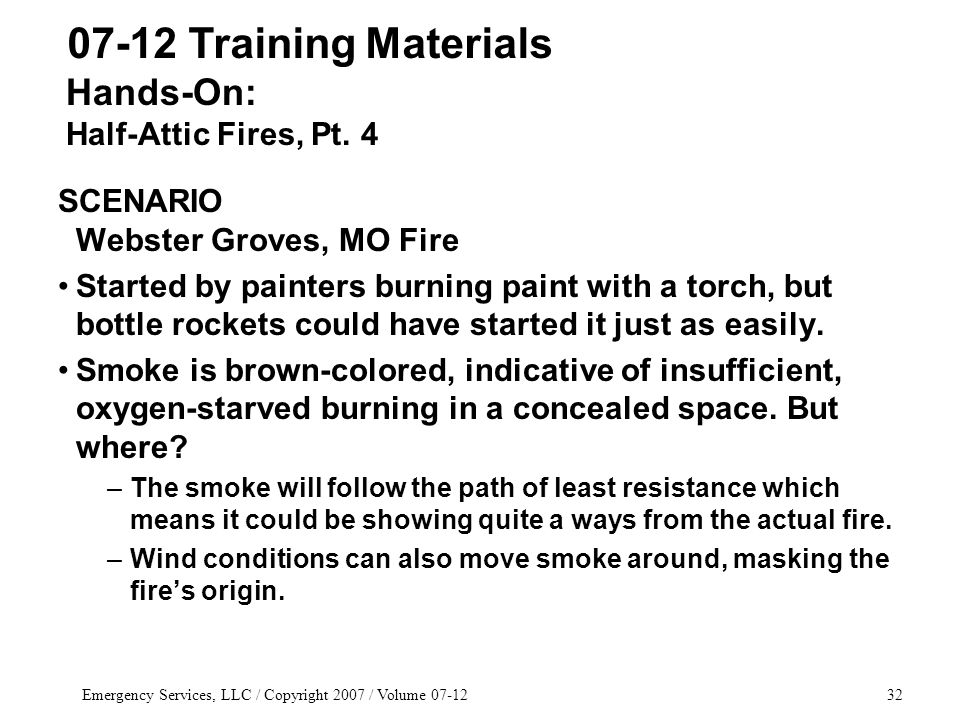 Emergency Services, LLC / Copyright 2007 / Volume 07-1232 SCENARIO Webster Groves, MO Fire Started by painters burning paint with a torch, but bottle rockets could have started it just as easily.