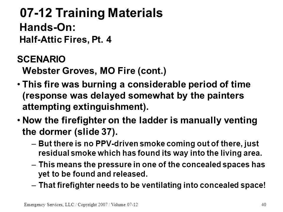 Emergency Services, LLC / Copyright 2007 / Volume 07-1240 SCENARIO Webster Groves, MO Fire (cont.) This fire was burning a considerable period of time (response was delayed somewhat by the painters attempting extinguishment).