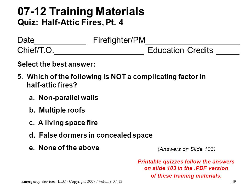 Emergency Services, LLC / Copyright 2007 / Volume 07-1249 Date___________ Firefighter/PM____________________ Chief/T.O.___________________ Education Credits _____ Select the best answer: 5.