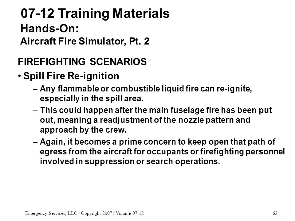 Emergency Services, LLC / Copyright 2007 / Volume 07-1262 07-12 Training Materials FIREFIGHTING SCENARIOS Spill Fire Re-ignition –Any flammable or combustible liquid fire can re-ignite, especially in the spill area.