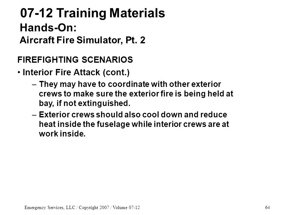Emergency Services, LLC / Copyright 2007 / Volume 07-1264 07-12 Training Materials FIREFIGHTING SCENARIOS Interior Fire Attack (cont.) –They may have to coordinate with other exterior crews to make sure the exterior fire is being held at bay, if not extinguished.