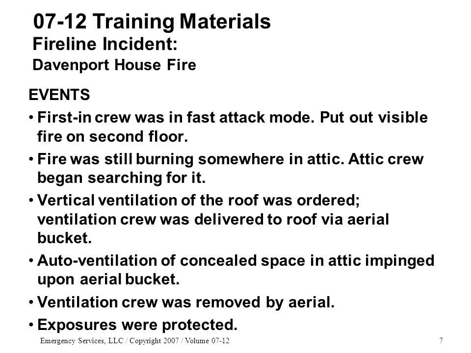 Emergency Services, LLC / Copyright 2007 / Volume 07-1258 07-12 Training Materials FIREFIGHTING SCENARIOS Simulated Spill/Liquid Fire –Again, create a path of egress for occupants, especially around exit doors.
