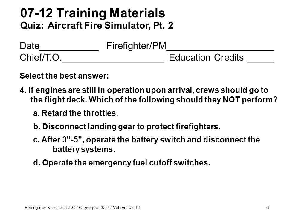 Emergency Services, LLC / Copyright 2007 / Volume 07-1271 Date___________ Firefighter/PM____________________ Chief/T.O.___________________ Education Credits _____ Select the best answer: 4.