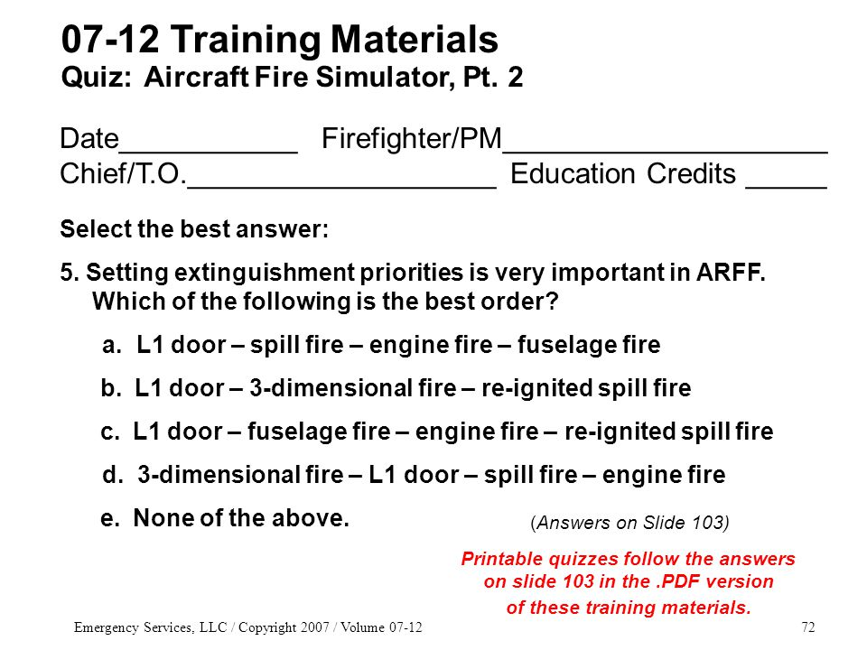 Emergency Services, LLC / Copyright 2007 / Volume 07-1272 Date___________ Firefighter/PM____________________ Chief/T.O.___________________ Education Credits _____ Select the best answer: 5.
