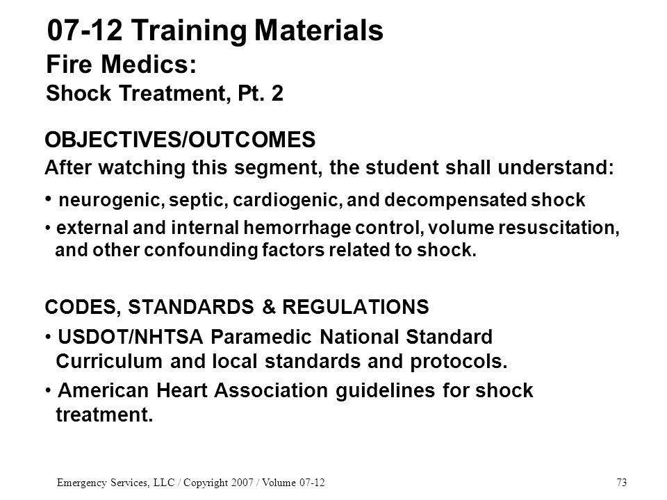 Emergency Services, LLC / Copyright 2007 / Volume 07-1273 OBJECTIVES/OUTCOMES After watching this segment, the student shall understand: neurogenic, septic, cardiogenic, and decompensated shock external and internal hemorrhage control, volume resuscitation, and other confounding factors related to shock.