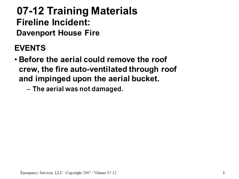 Emergency Services, LLC / Copyright 2007 / Volume 07-128 EVENTS Before the aerial could remove the roof crew, the fire auto-ventilated through roof and impinged upon the aerial bucket.
