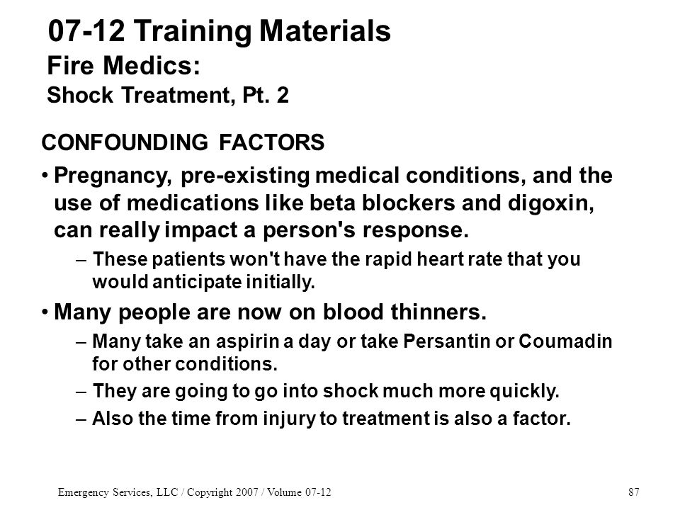 Emergency Services, LLC / Copyright 2007 / Volume 07-1287 07-12 Training Materials CONFOUNDING FACTORS Pregnancy, pre-existing medical conditions, and the use of medications like beta blockers and digoxin, can really impact a person s response.