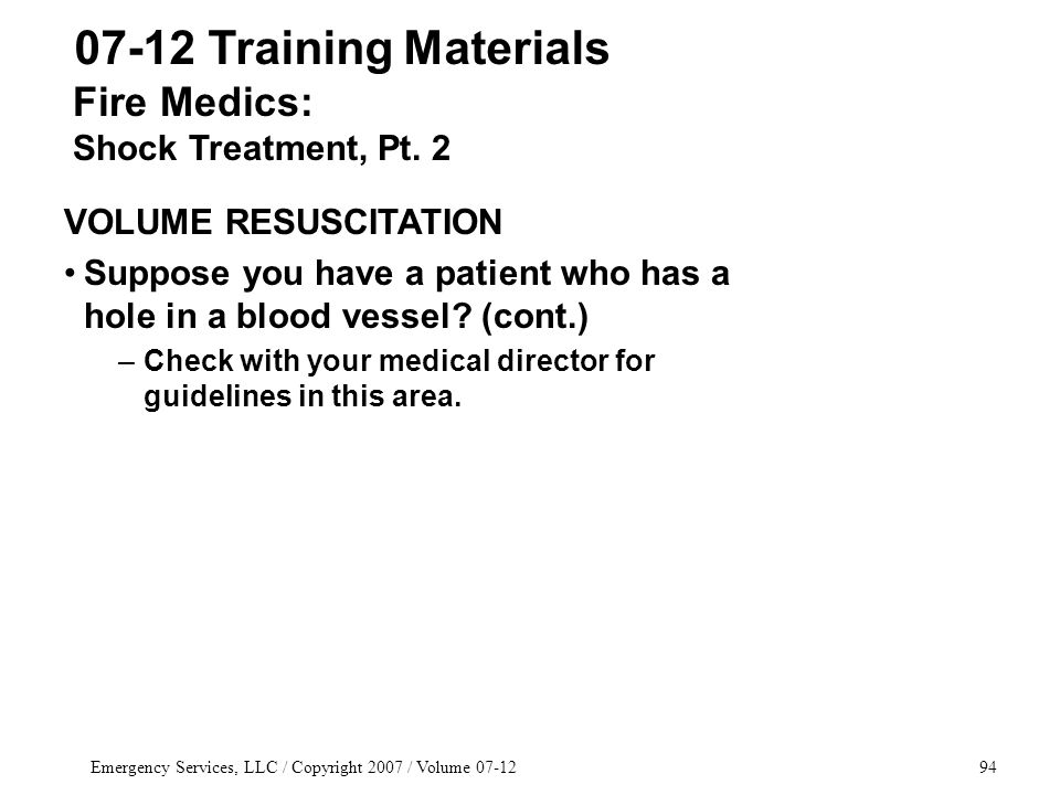 Emergency Services, LLC / Copyright 2007 / Volume 07-1294 07-12 Training Materials VOLUME RESUSCITATION Suppose you have a patient who has a hole in a blood vessel.