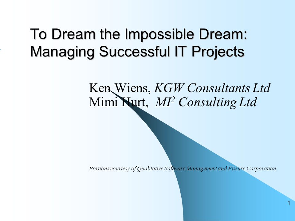 To Dream the Impossible Dream: Managing Successful IT Projects Ken Wiens, KGW Consultants Ltd Mimi Hurt, MI 2 Consulting Ltd Portions courtesy of Qualitative Software Management and Fissure Corporation 1