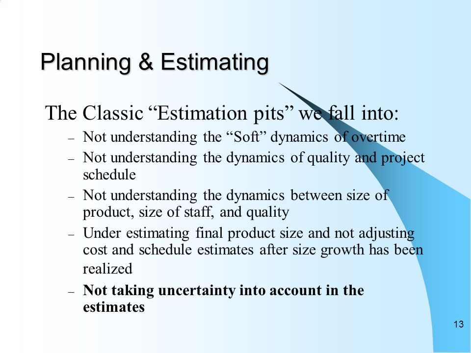 Planning & Estimating The Classic Estimation pits we fall into: – Not understanding the Soft dynamics of overtime – Not understanding the dynamics of quality and project schedule – Not understanding the dynamics between size of product, size of staff, and quality – Under estimating final product size and not adjusting cost and schedule estimates after size growth has been realized – Not taking uncertainty into account in the estimates 13