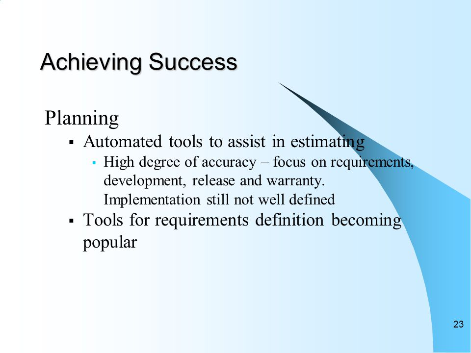 Achieving Success Planning  Automated tools to assist in estimating  High degree of accuracy – focus on requirements, development, release and warranty.