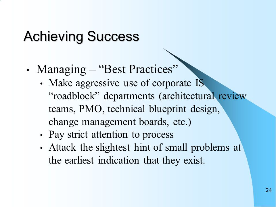 Achieving Success Managing – Best Practices Make aggressive use of corporate IS roadblock departments (architectural review teams, PMO, technical blueprint design, change management boards, etc.) Pay strict attention to process Attack the slightest hint of small problems at the earliest indication that they exist.