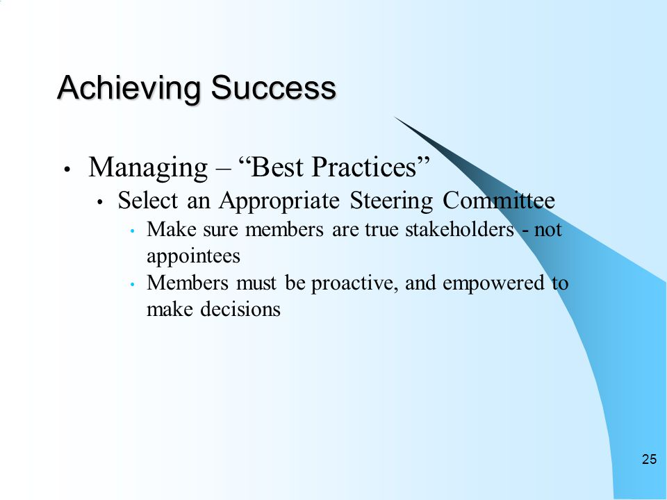 Achieving Success Managing – Best Practices Select an Appropriate Steering Committee Make sure members are true stakeholders - not appointees Members must be proactive, and empowered to make decisions 25