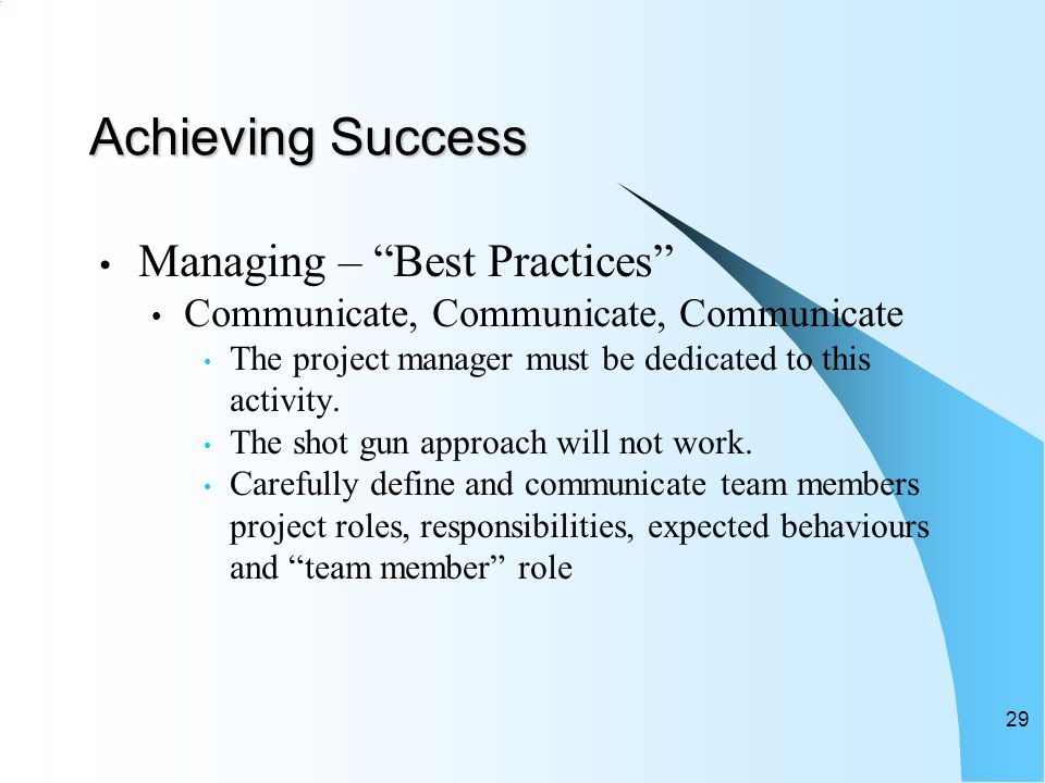 Achieving Success Managing – Best Practices Communicate, Communicate, Communicate The project manager must be dedicated to this activity.