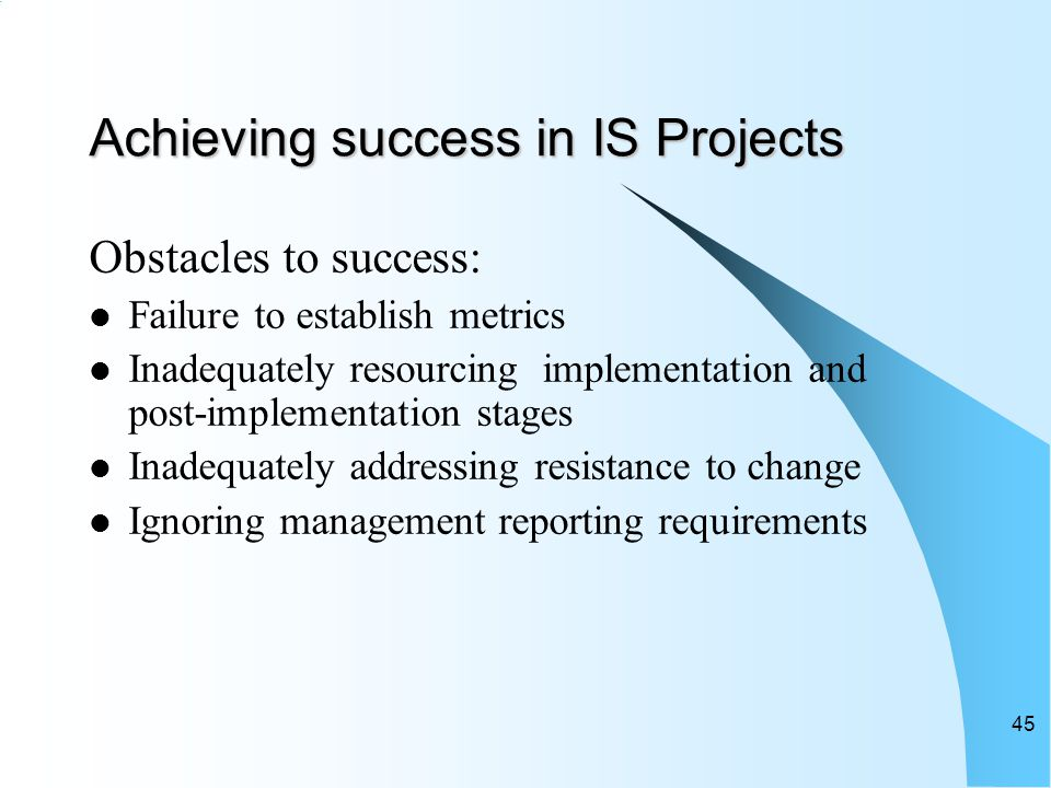 Achieving success in IS Projects Obstacles to success: Failure to establish metrics Inadequately resourcing implementation and post-implementation stages Inadequately addressing resistance to change Ignoring management reporting requirements 45