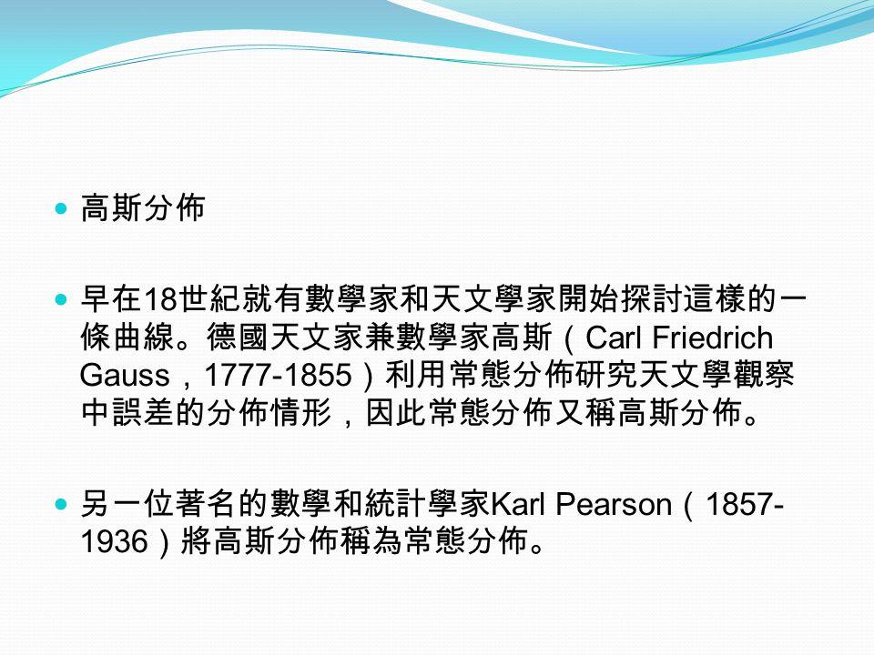 高斯分佈 早在 18 世紀就有數學家和天文學家開始探討這樣的一 條曲線。德國天文家兼數學家高斯( Carl Friedrich Gauss , 1777-1855 )利用常態分佈研究天文學觀察 中誤差的分佈情形,因此常態分佈又稱高斯分佈。 另一位著名的數學和統計學家 Karl Pearson ( 1857- 1936 )將高斯分佈稱為常態分佈。