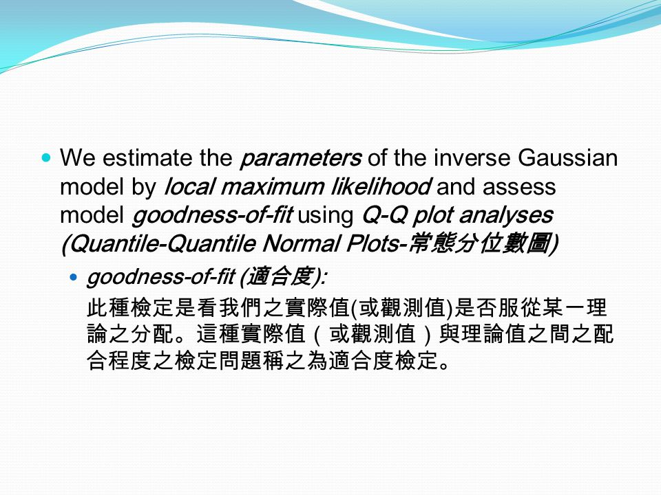 We estimate the parameters of the inverse Gaussian model by local maximum likelihood and assess model goodness-of-fit using Q-Q plot analyses (Quantil