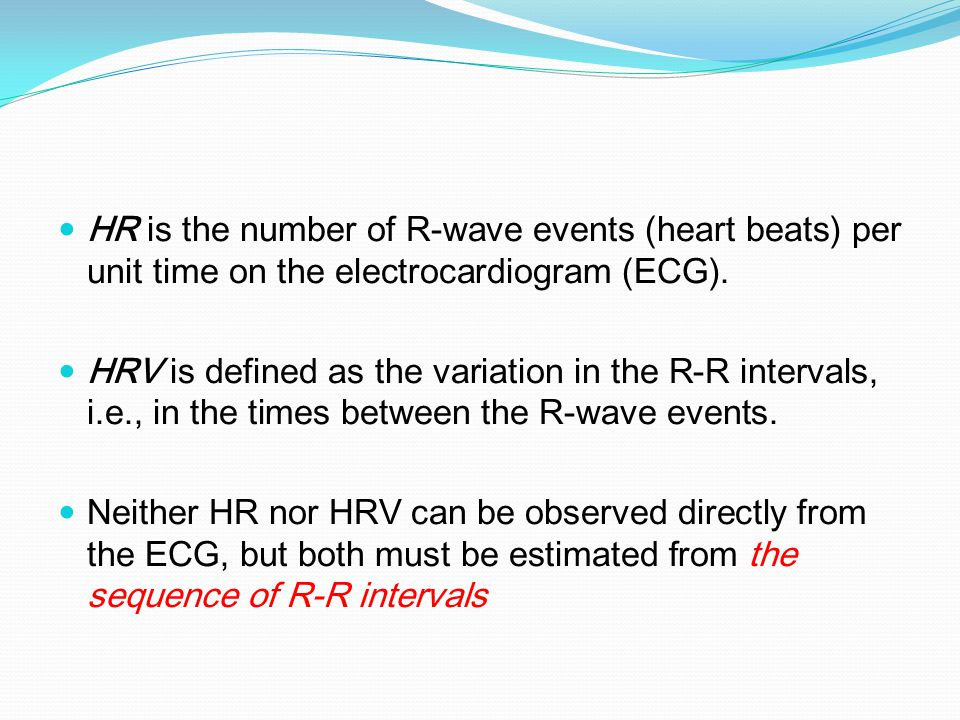 HR is the number of R-wave events (heart beats) per unit time on the electrocardiogram (ECG). HRV is defined as the variation in the R-R intervals, i.