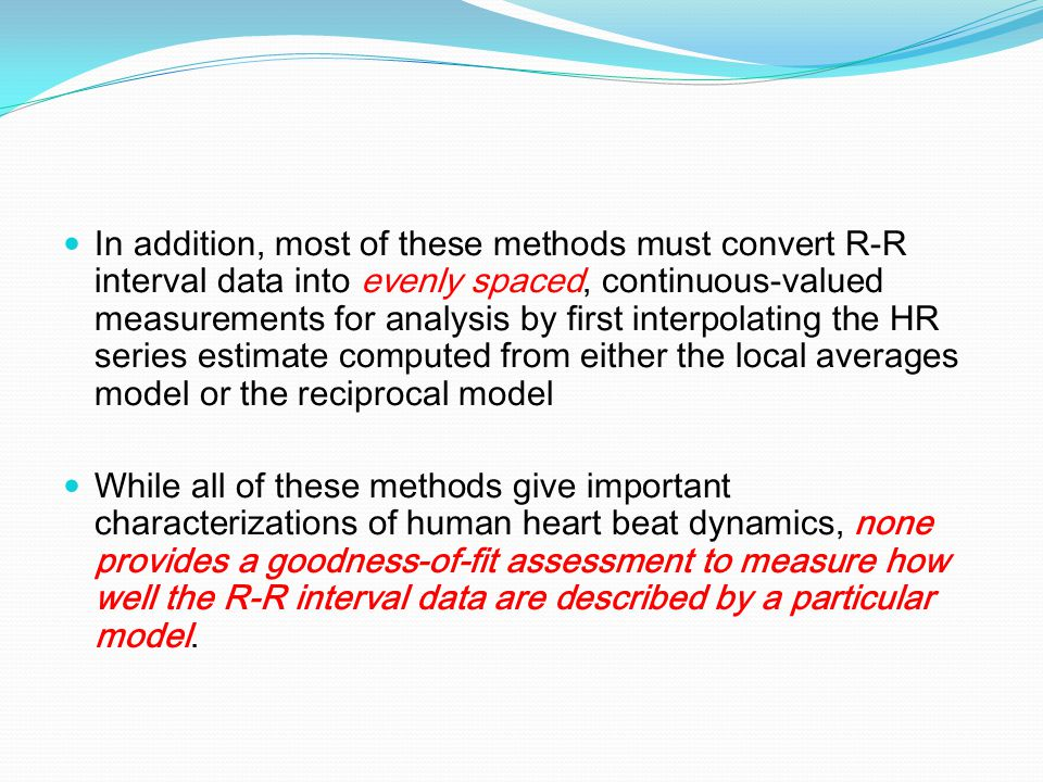 In addition, most of these methods must convert R-R interval data into evenly spaced, continuous-valued measurements for analysis by first interpolati