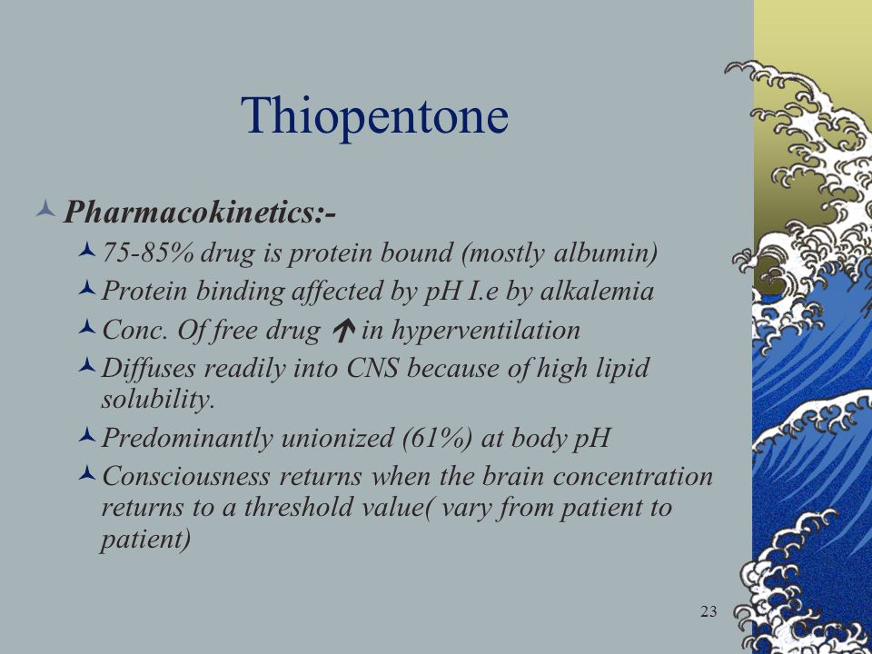 23 Thiopentone Pharmacokinetics:- 75-85% drug is protein bound (mostly albumin) Protein binding affected by pH I.e by alkalemia Conc. Of free drug  i