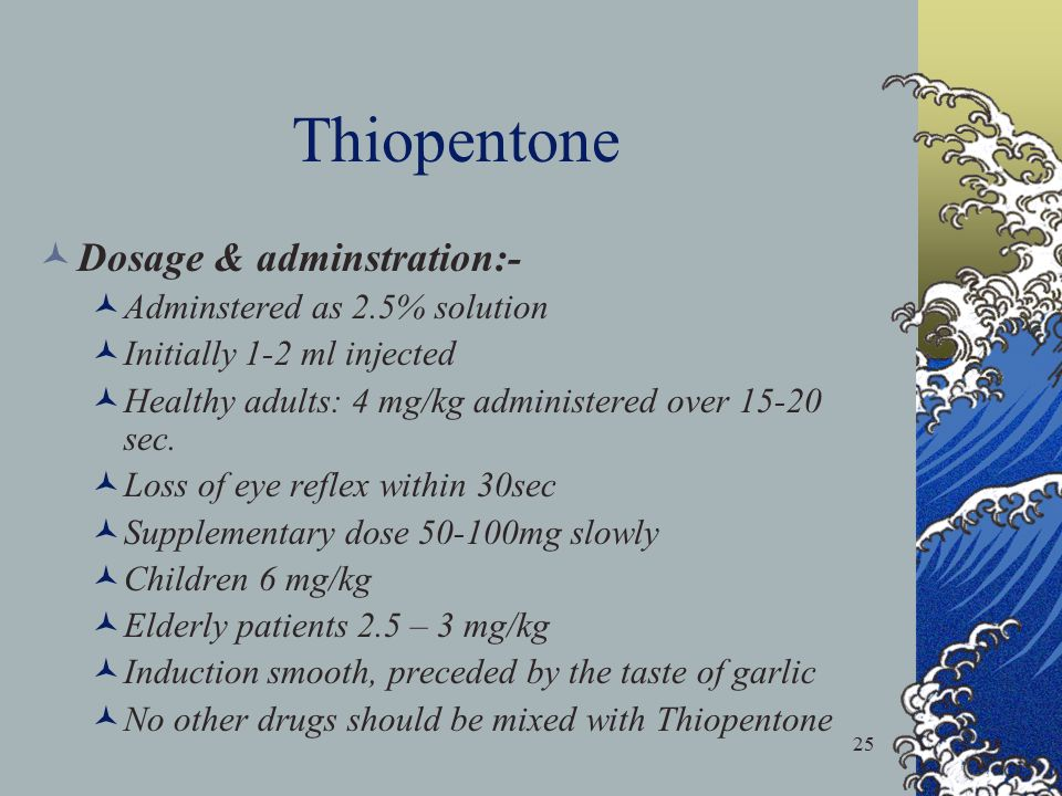 25 Thiopentone Dosage & adminstration:- Adminstered as 2.5% solution Initially 1-2 ml injected Healthy adults: 4 mg/kg administered over 15-20 sec. Lo