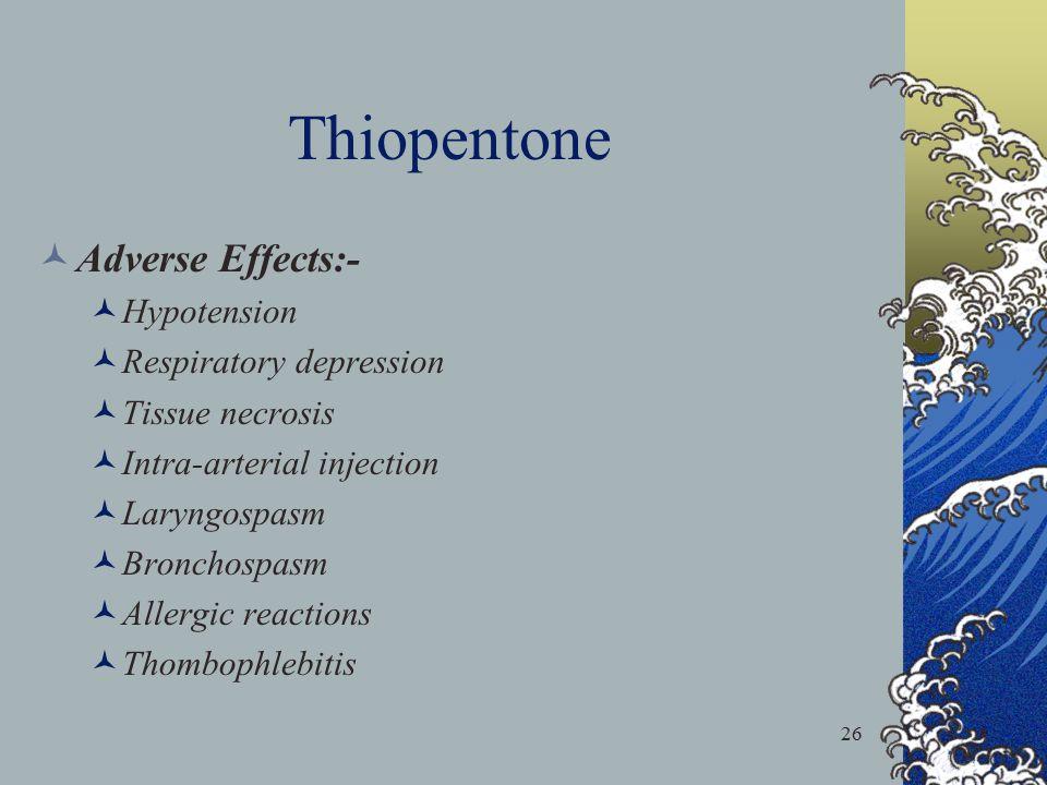 26 Thiopentone Adverse Effects:- Hypotension Respiratory depression Tissue necrosis Intra-arterial injection Laryngospasm Bronchospasm Allergic reacti