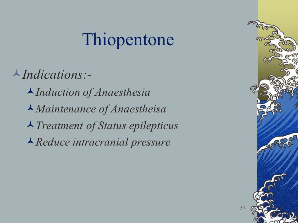 27 Thiopentone Indications:- Induction of Anaesthesia Maintenance of Anaestheisa Treatment of Status epilepticus Reduce intracranial pressure